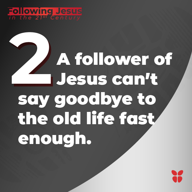 2- A follower of Jesus can't say goodbye to the old life fast enough.